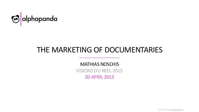 ©  Mathias  Noschis  www.alphapanda.com THE  MARKETING  OF  DOCUMENTARIES MATHIAS  NOSCHIS   VISIONS  DU...