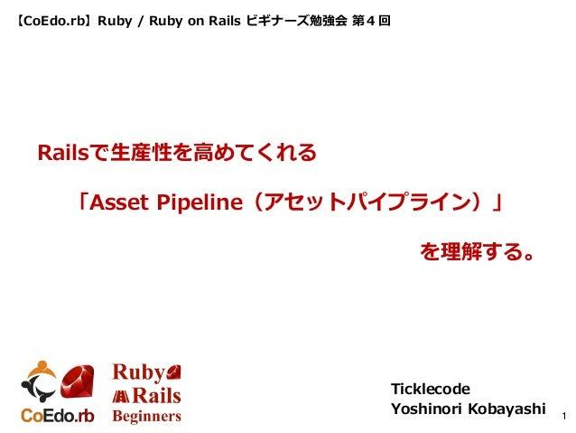 【CoEdo.rb】Ruby / Ruby on Rails ビギナーズ勉強会 第4回 Ticklecode Yoshinori Kobayashi 1 Railsで生産性を高めてくれる 「Asset Pipeline(アセットパイプライン)」...