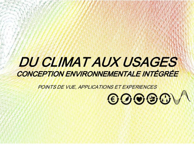 DU CLIMAT AUX USAGES CONCEPTION ENVIRONNEMENTALE INTÉGRÉE POINTS DE VUE, APPLICATIONS ET EXPERIENCES