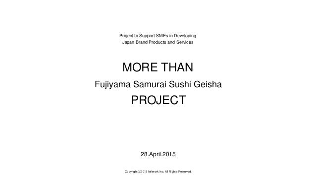 Project to Support SMEs in Developing Japan Brand Products and Services MORE THAN Fujiyama Samurai Sushi Geisha PROJECT 28...