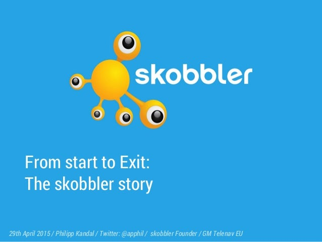 From start to Exit: The skobbler story 29th April 2015 / Philipp Kandal / Twitter: @apphil / skobbler Founder / GM Telenav...