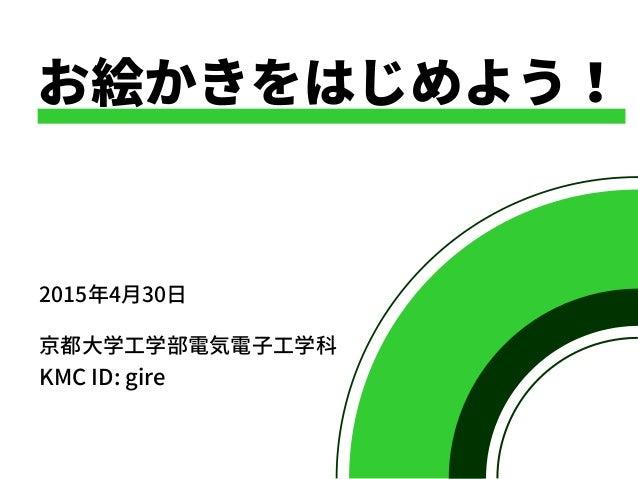 お絵かきをはじめよう! 2015年4月30日 京都大学工学部電気電子工学科 KMC ID: gire