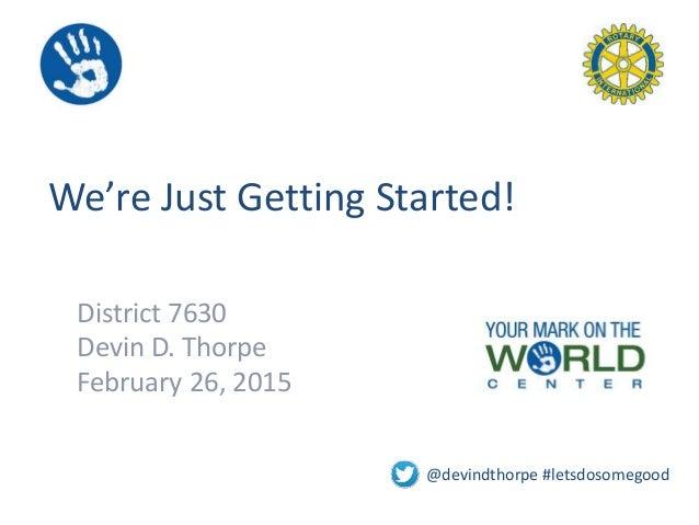 We're Just Getting Started! District 7630 Devin D. Thorpe February 26, 2015 @devindthorpe #letsdosomegood