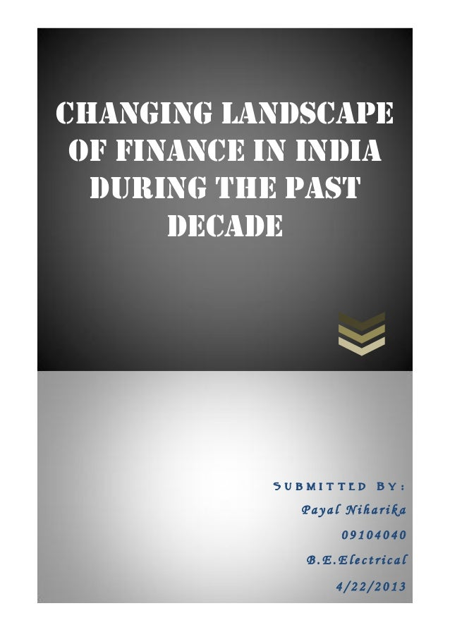 Changing Landscape of Finance in India during the past decade S u b m i t t e d B y : P a y a l N i h a r i k a 0 9 1 0 4 ...