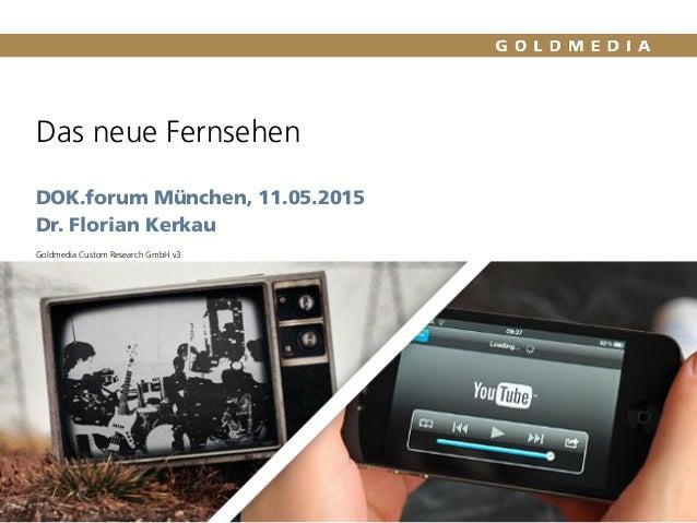 Das neue Fernsehen DOK.forum München, 11.05.2015 Dr. Florian Kerkau Goldmedia Custom Research GmbH v3 Quelle: Goldmedia An...