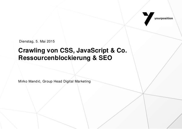 Crawling von CSS, JavaScript & Co. Ressourcenblockierung & SEO Mirko Mandić, Group Head Digital Marketing Dienstag, 5. Mai...