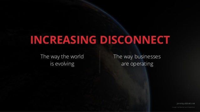 jeremy.abbett.net Google Confidential and Proprietary INCREASING DISCONNECT The way the world is evolving The way businesse...