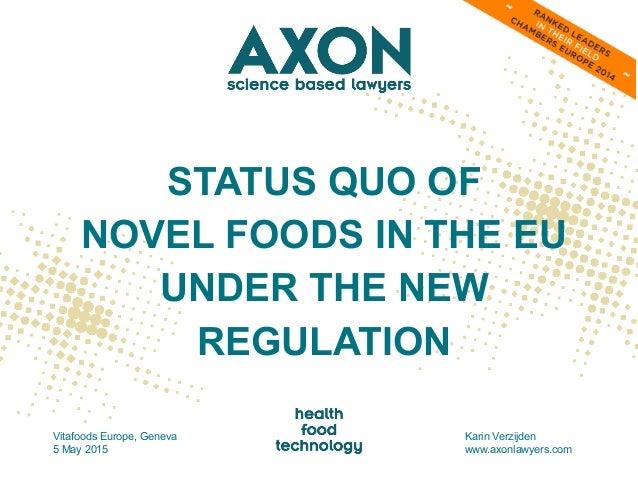 STATUS QUO OF NOVEL FOODS IN THE EU UNDER THE NEW REGULATION Vitafoods Europe, Geneva 5 May 2015 Karin Verzijden www.axonl...