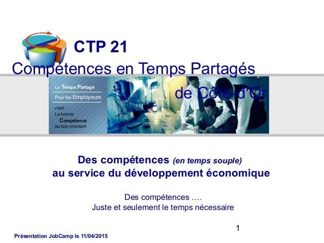 1 CTP 21 Compétences en Temps Partagés c'est : La bonne Compétence au bon moment Le Temps Partagé Pour les Employeurs Des ...