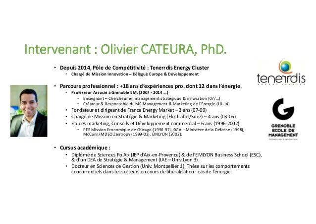> 2 Intervenant : Olivier CATEURA, PhD. • Depuis 2014, Pôle de Compétitivité : Tenerrdis Energy Cluster • Chargé de Missio...