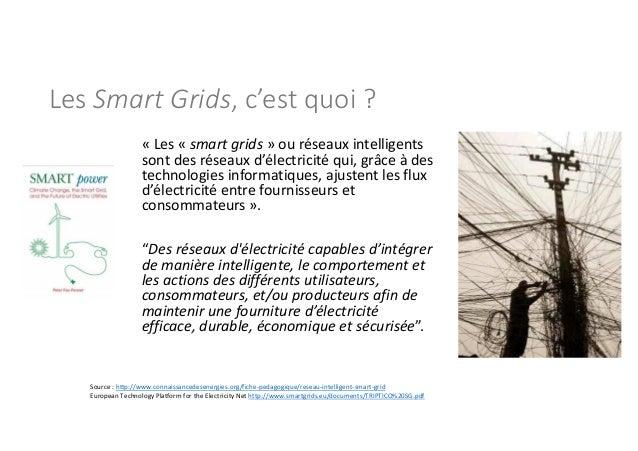 Les Smart Grids, c'est quoi ? « Les « smart grids » ou réseaux intelligents sont des réseaux d'électricité qui, grâce à de...