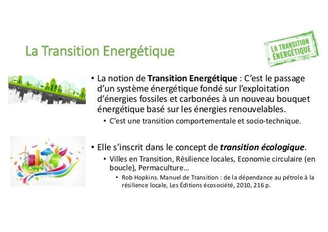 La Transition Energétique • La notion de Transition Energétique : C'est le passage d'un système énergétique fondé sur l'ex...