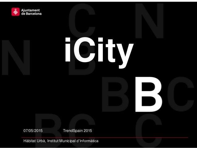 07/05/2015 TrendSpain 2015 Hàbitat Urbà, Institut Municipal d'Informàtica iCity