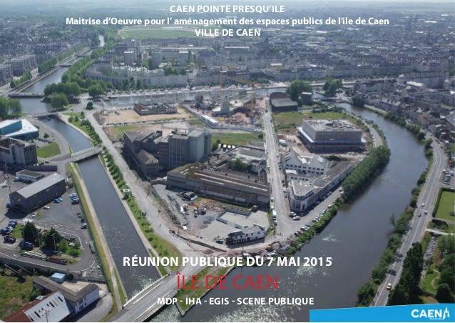 CAEN POINTE PRESQU'ILE Maitrise d'Oeuvre pour l'aménagement des espaces publics de l'ile de Caen VILLE DE CAEN RÉUNION PUB...