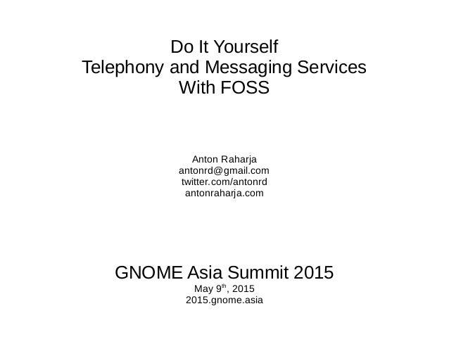 Do It Yourself Telephony and Messaging Services With FOSS Anton Raharja antonrd@gmail.com twitter.com/antonrd antonraharja...