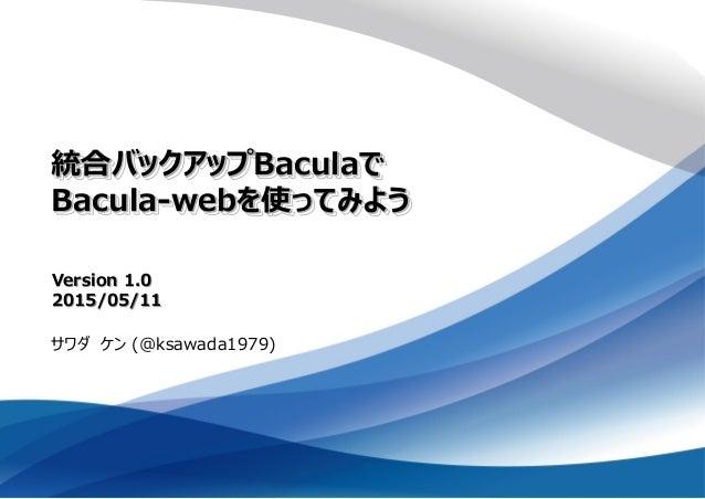 統合バックアップBaculaで Bacula-webを使ってみよう サワダ ケン (@ksawada1979) Version 1.0 2015/05/11