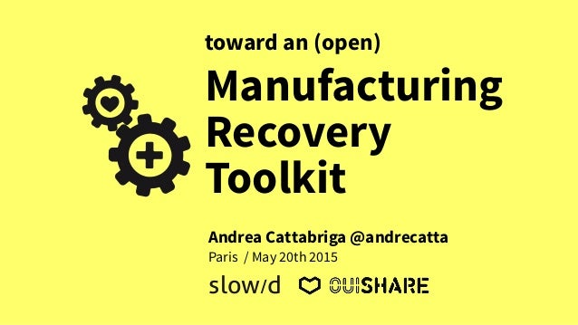 Manufacturing Recovery Toolkit toward an (open) Paris / May 20th 2015 slow/d Andrea Cattabriga @andrecatta