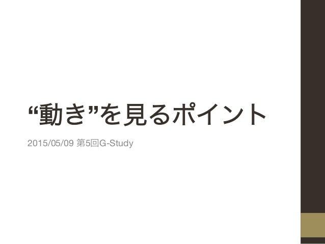 """""""動き""""を見るポイント 2015/05/09 第5回G-Study"""