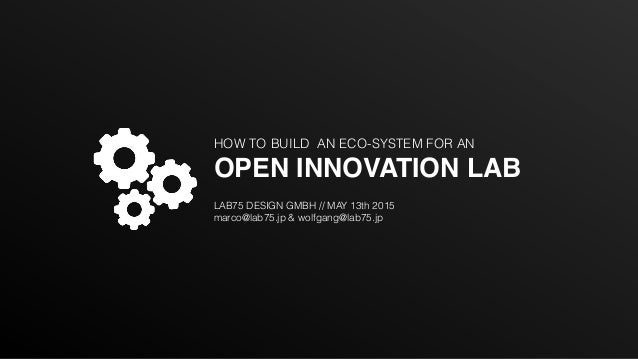 HOW TO BUILD AN ECO-SYSTEM FOR AN OPEN INNOVATION LAB LAB75 DESIGN GMBH // MAY 13th 2015 marco@lab75.jp & wolfgang@lab75.jp