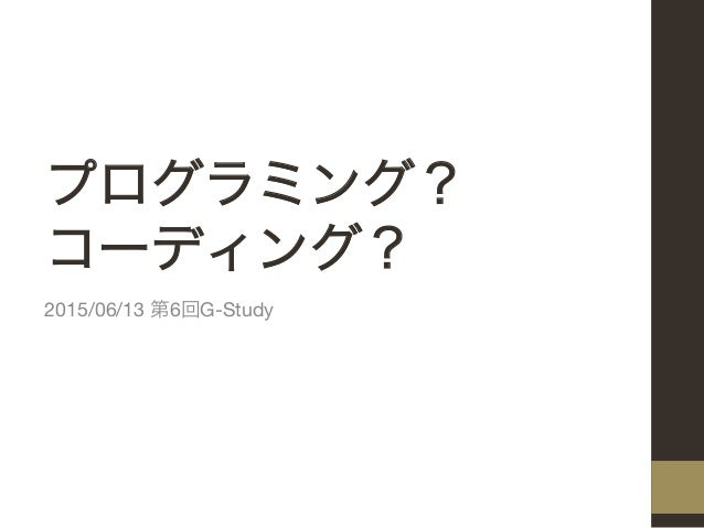 プログラミング? コーディング? 2015/06/13 第6回G-Study