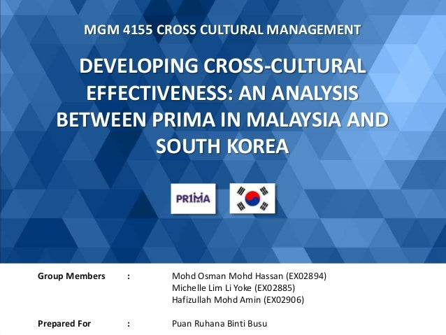 DEVELOPING CROSS-CULTURAL EFFECTIVENESS: AN ANALYSIS BETWEEN PRIMA IN MALAYSIA AND SOUTH KOREA MGM 4155 CROSS CULTURAL MAN...