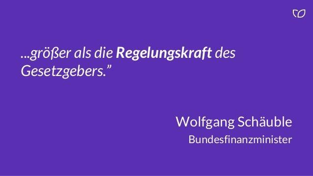 """...größer als die Regelungskraft des Gesetzgebers."""" Wolfgang Schäuble Bundesfinanzminister"""