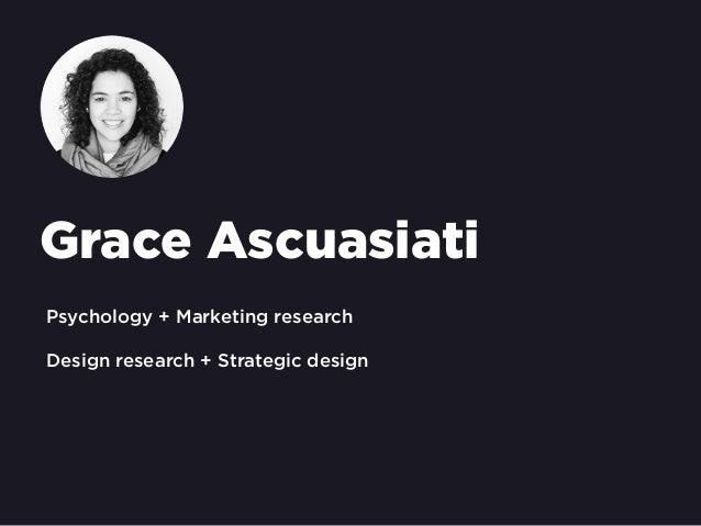 Grace Ascuasiati Psychology + Marketing research Design research + Strategic design