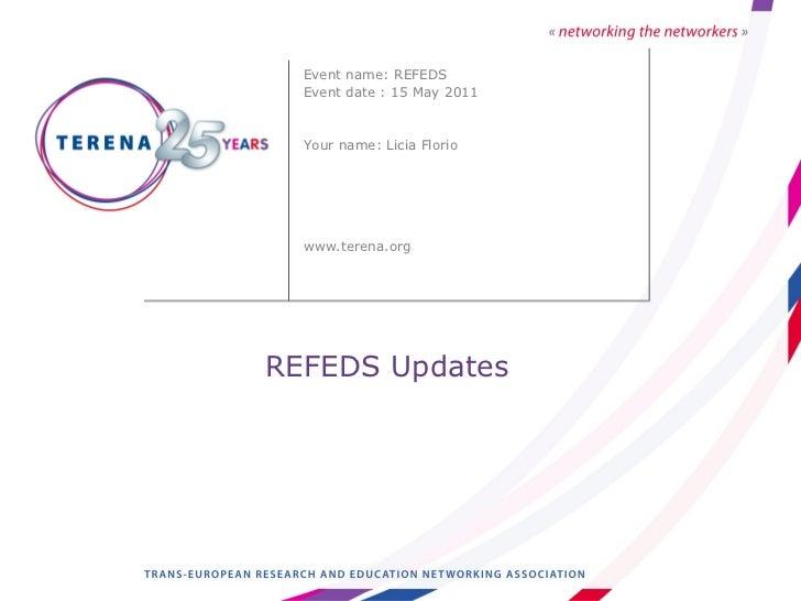REFEDS Updates <ul><li>Event name: REFEDS </li></ul><ul><li>Event date : 15 May 2011 </li></ul><ul><li>Your name: Licia Fl...