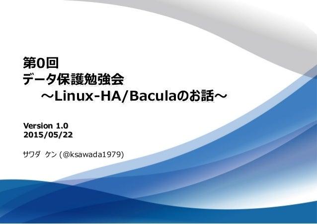 第0回 データ保護勉強会 ~Linux-HA/Baculaのお話~ サワダ ケン (@ksawada1979) Version 1.0 2015/05/22