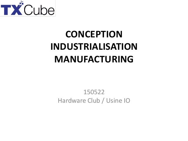 CONCEPTION INDUSTRIALISATION MANUFACTURING 150522 Hardware Club / Usine IO