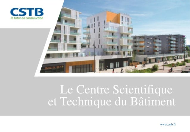 Le Centre Scientifique et Technique du Bâtiment www.cstb.fr
