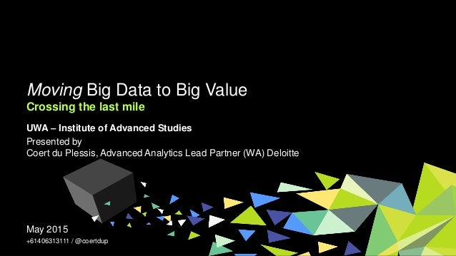 Moving Big Data to Big Value Crossing the last mile May 2015 +61406313111 / @coertdup UWA – Institute of Advanced Studies ...
