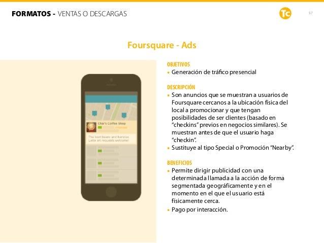 57 OBJETIVOS • Generación de tráfico presencial DESCRIPCIÓN • Son anuncios que se muestran a usuarios de Foursquare cercano...
