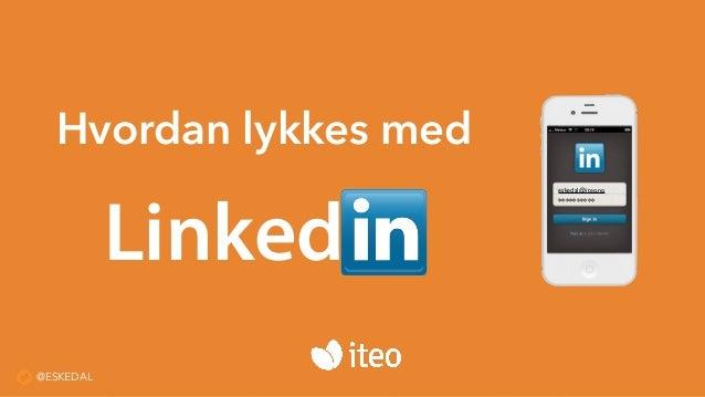 Hvordan lykkes med Linked eskedal@iteo.no ********** @ESKEDAL