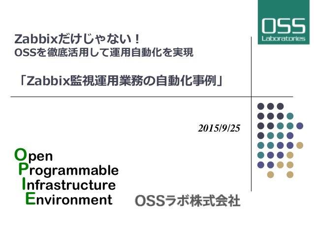 Zabbixだけじゃない!  OSSを徹底活⽤用して運⽤用⾃自動化を実現 「Zabbix監視運⽤用業務の⾃自動化事例例」   2015/9/25 Open Programmable Infrastructure Environment