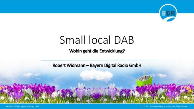 "Lokalrundfunktage Nürnberg 2015 01.07.2015 – Workshop Spezial ""Small local DAB"" Small local DAB Wohin geht die Entwicklung..."