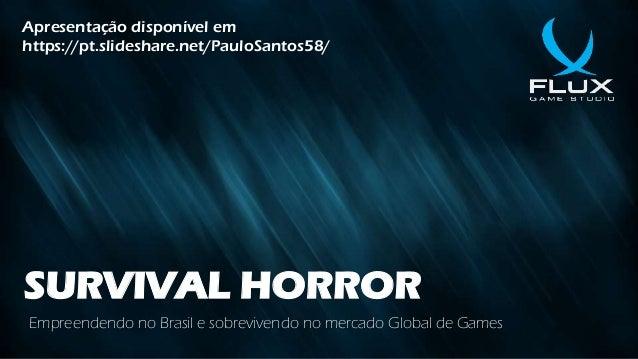 SURVIVAL HORROR Empreendendo no Brasil e sobrevivendo no mercado Global de Games Apresentação disponível em https://pt.sli...