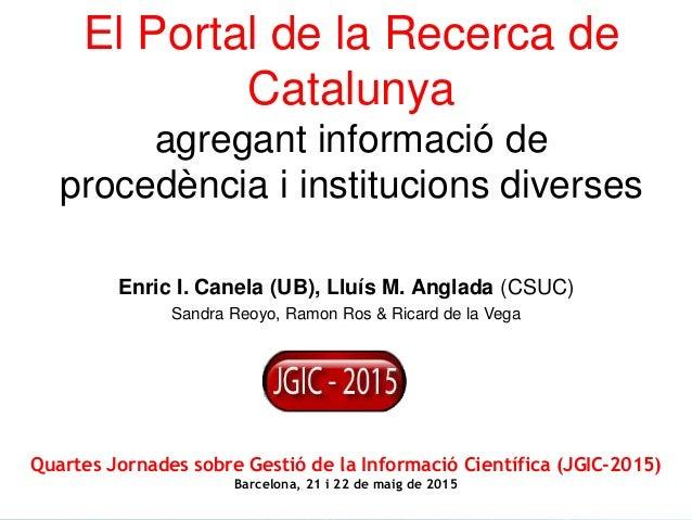 Enric I. Canela (UB), Lluís M. Anglada (CSUC) Sandra Reoyo, Ramon Ros & Ricard de la Vega El Portal de la Recerca de Catal...