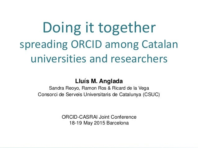 Doing it together spreading ORCID among Catalan universities and researchers Lluís M. Anglada Sandra Reoyo, Ramon Ros & Ri...