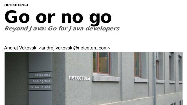 Beyond Java: Go for Java developers Go or no go Andrej Vckovski <andrej.vckovski@netcetera.com>
