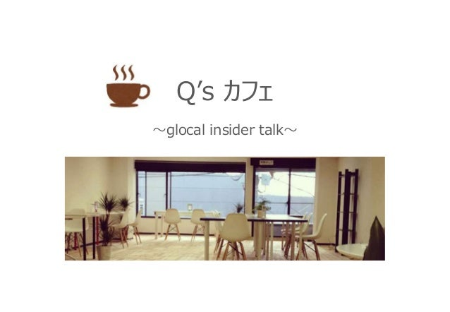 Q's カフェ ~glocal insider talk~