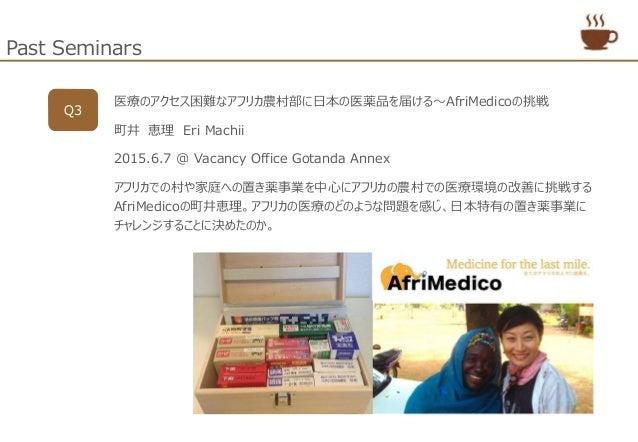 Past Seminars Q3 医療のアクセス困難なアフリカ農村部に日本の医薬品を届ける~AfriMedicoの挑戦 町井 恵理 Eri Machii 2015.6.7 @ Vacancy Office Gotanda Annex アフリカで...