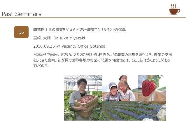 Past Seminars Q6 開発途上国の農業を変える~フリー農業コンサルタントの挑戦 宮崎 大輔 Daisuke Miyazaki 2016.09.25 @ Vacancy Office Gotanda 日本から中南米、アフリカ、アジアに...
