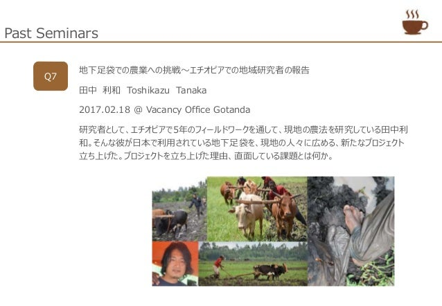 Past Seminars Q7 地下足袋での農業への挑戦~エチオピアでの地域研究者の報告 田中 利和 Toshikazu Tanaka 2017.02.18 @ Vacancy Office Gotanda 研究者として、エチオピアで5年のフ...