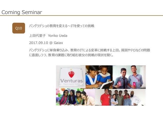 Coming Seminar Q10 バングラデシュの教育を変える~ITを使っての挑戦 上田代里子 Yoriko Ueda 2017.09.10 @ Gaiax バングラデシュに単身乗り込み、教育のITによる変革に挑戦する上田。貧困やテロなどの...