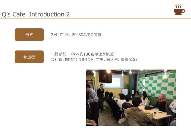 Q's Cafe Introduction 2 形式 2ヶ月に1度、20-30名での開催 一般参加 (のべ約100名以上が参加) 会社員、開発コンサルタント、学生、医大生、看護師など 参加者
