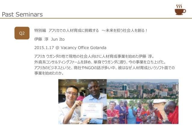 Past Seminars Q2 特別編 アフリカでの人材育成に挑戦する ~未来を担う社会人を創る! 伊藤 淳 Jun Ito 2015.1.17 @ Vacancy Office Gotanda アフリカ ウガンダの地で現地の社会人向けに人材...