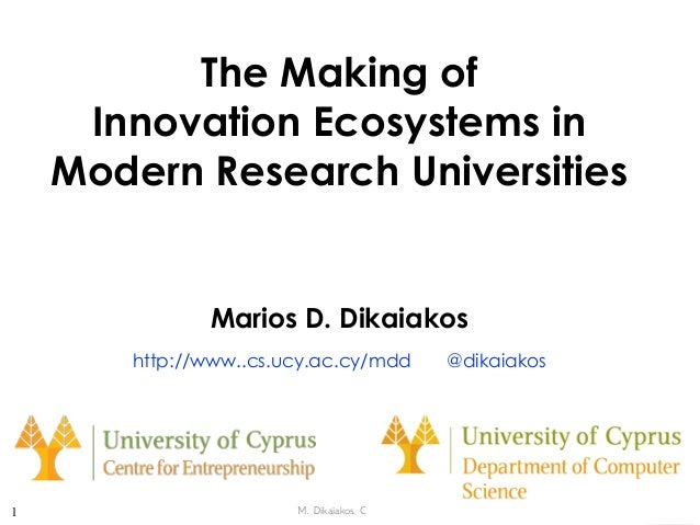M. Dikaiakos, C4E/UCY The Making of  Innovation Ecosystems in  Modern Research Universities Marios D. Dikaiakos http://w...