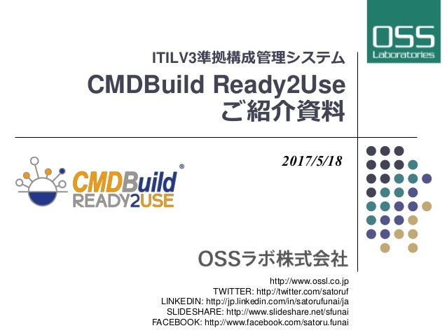 ITILV3準拠構成管理システム CMDBuild Ready2Use ご紹介資料 2017/5/18 http://www.ossl.co.jp TWITTER: http://twitter.com/satoruf LINKEDIN: ht...