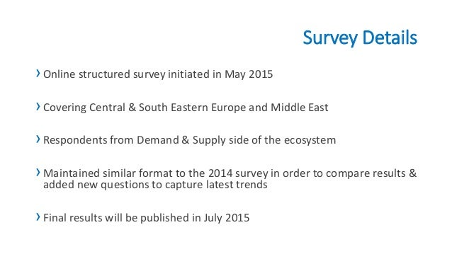 Survey Details ›Online structured survey initiated in May 2015 ›Covering Central & South Eastern Europe and Middle East ›R...